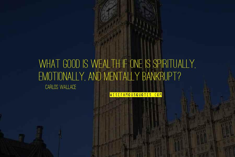 Mentally Ill Quotes By Carlos Wallace: What good is wealth if one is spiritually,