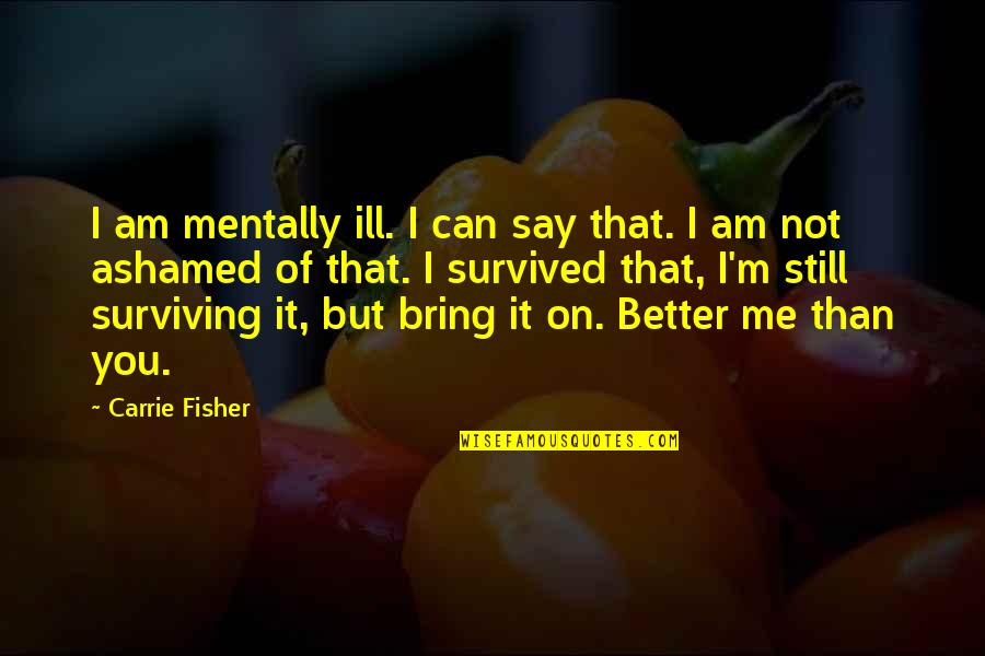Mentally Ill Quotes By Carrie Fisher: I am mentally ill. I can say that.