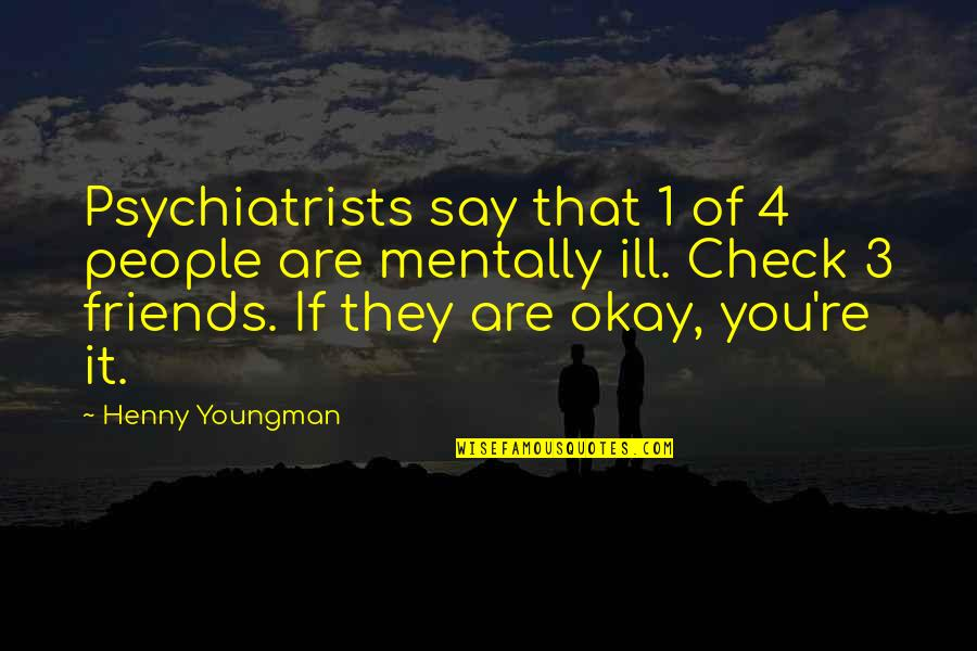 Mentally Ill Quotes By Henny Youngman: Psychiatrists say that 1 of 4 people are
