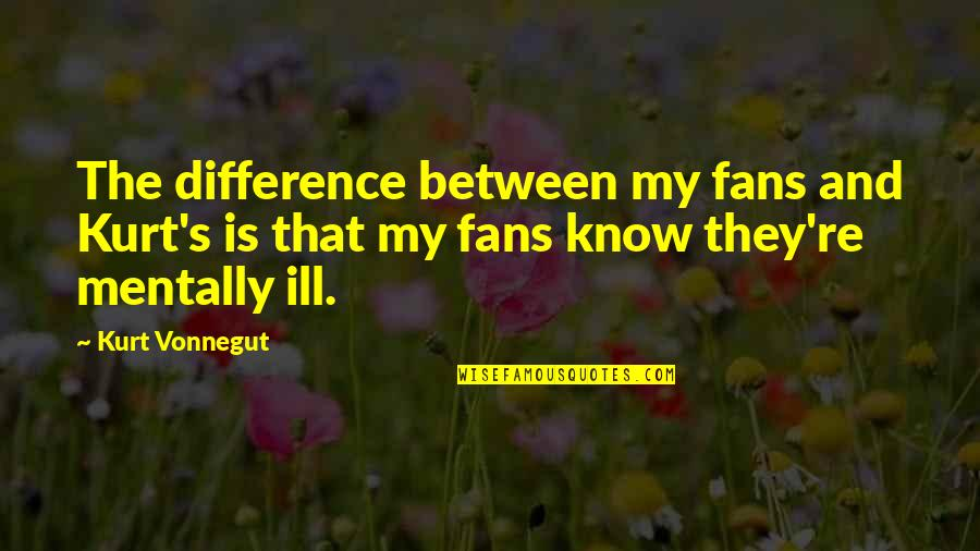 Mentally Ill Quotes By Kurt Vonnegut: The difference between my fans and Kurt's is