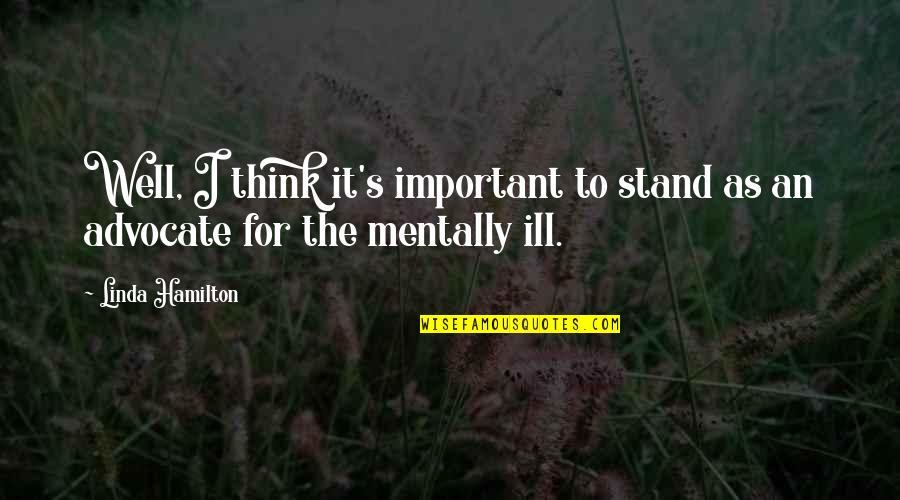 Mentally Ill Quotes By Linda Hamilton: Well, I think it's important to stand as