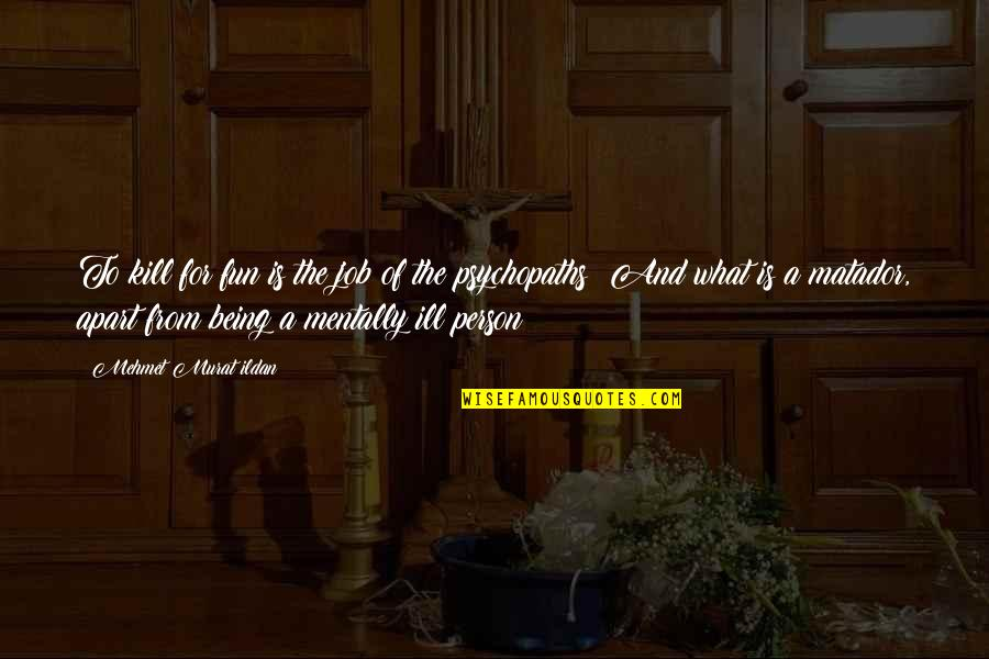 Mentally Ill Quotes By Mehmet Murat Ildan: To kill for fun is the job of