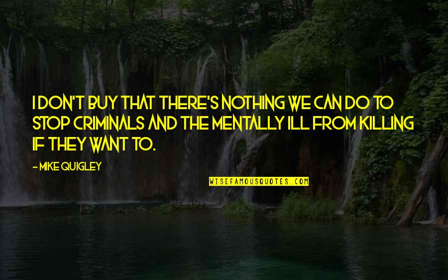 Mentally Ill Quotes By Mike Quigley: I don't buy that there's nothing we can
