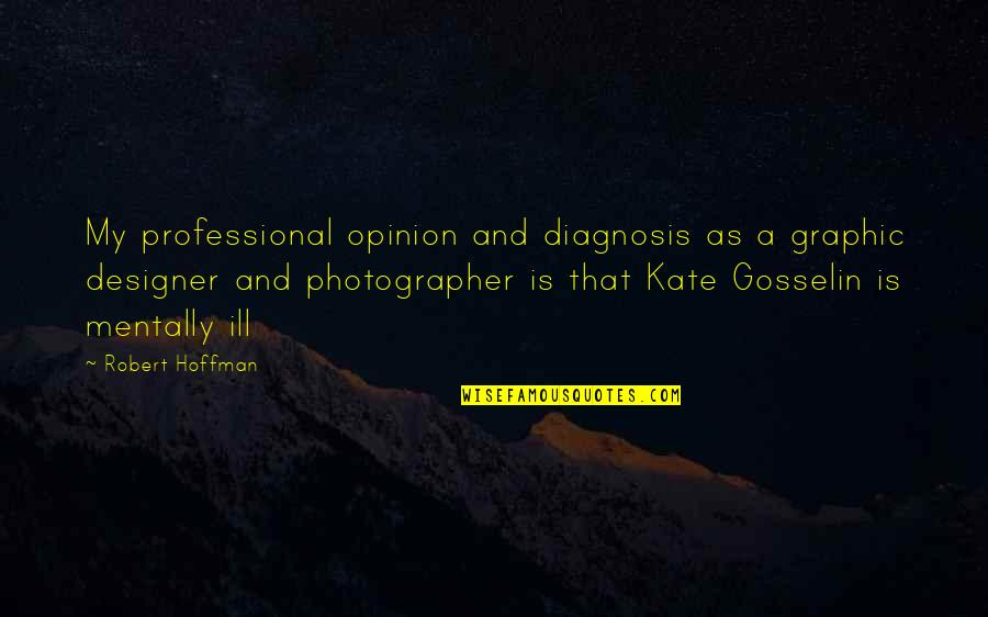 Mentally Ill Quotes By Robert Hoffman: My professional opinion and diagnosis as a graphic
