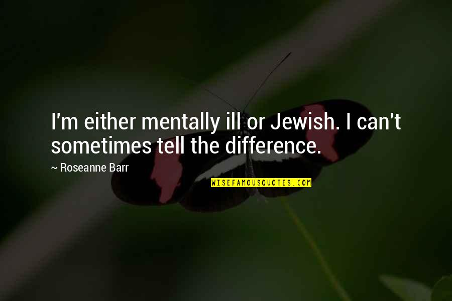 Mentally Ill Quotes By Roseanne Barr: I'm either mentally ill or Jewish. I can't