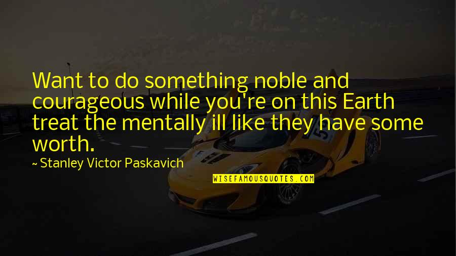 Mentally Ill Quotes By Stanley Victor Paskavich: Want to do something noble and courageous while
