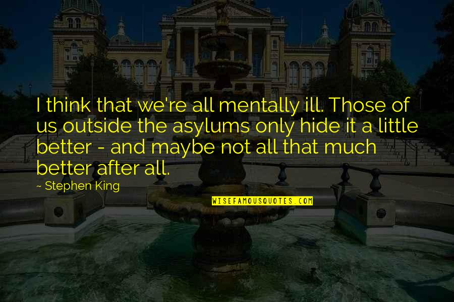 Mentally Ill Quotes By Stephen King: I think that we're all mentally ill. Those