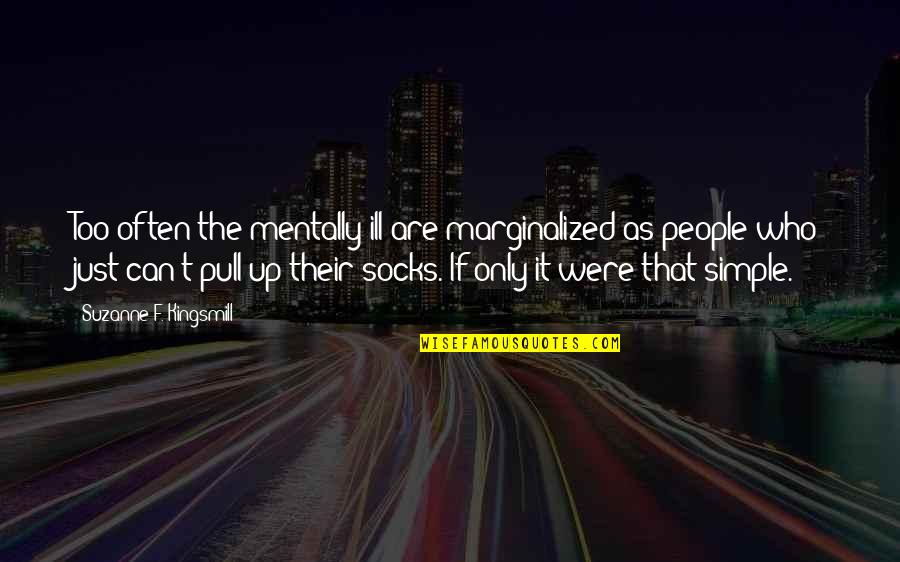 Mentally Ill Quotes By Suzanne F. Kingsmill: Too often the mentally ill are marginalized as