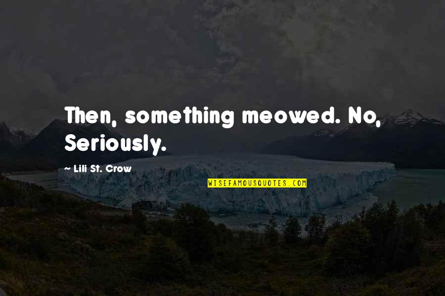 Meowed Quotes By Lili St. Crow: Then, something meowed. No, Seriously.