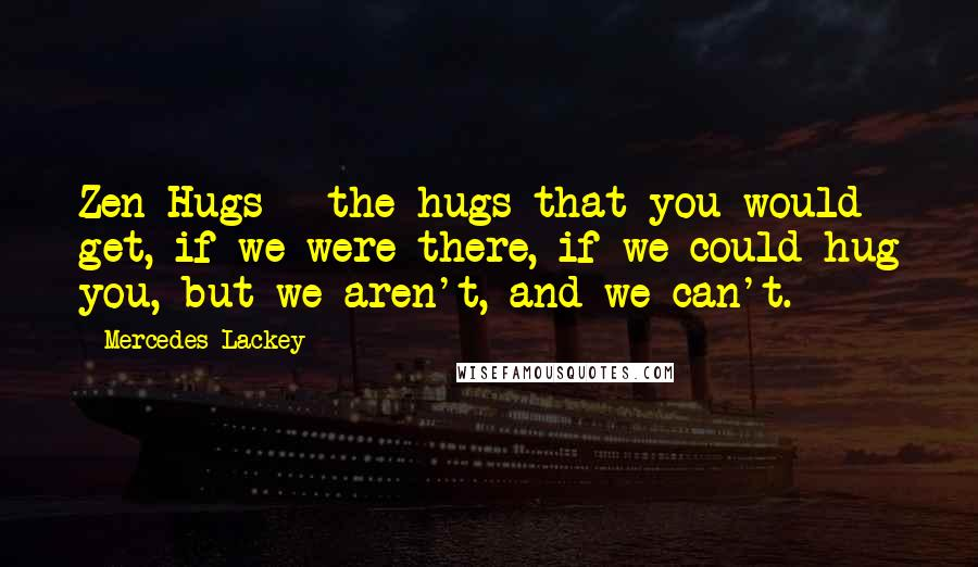 Mercedes Lackey quotes: Zen Hugs - the hugs that you would get, if we were there, if we could hug you, but we aren't, and we can't.