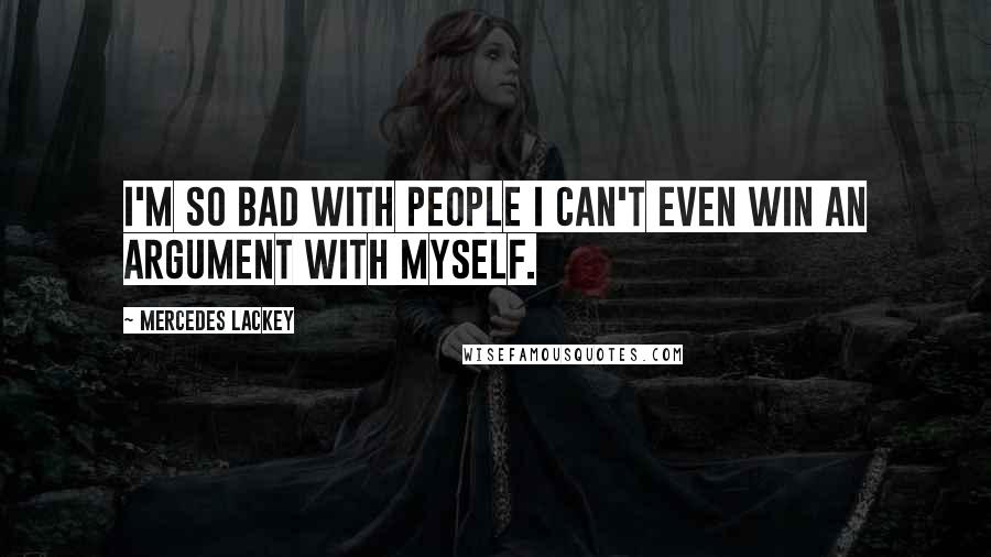 Mercedes Lackey quotes: I'm so bad with people I can't even win an argument with myself.