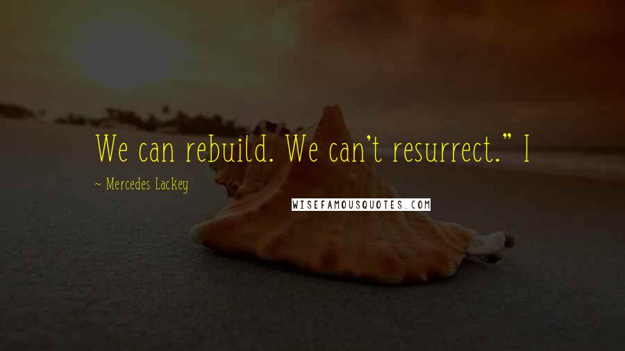 "Mercedes Lackey quotes: We can rebuild. We can't resurrect."" I"