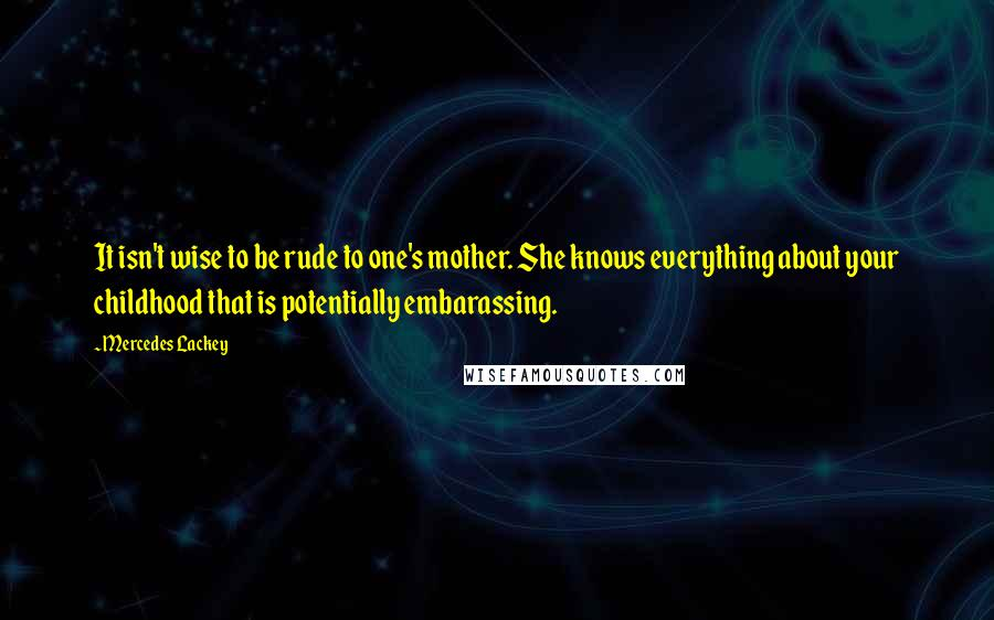Mercedes Lackey quotes: It isn't wise to be rude to one's mother. She knows everything about your childhood that is potentially embarassing.