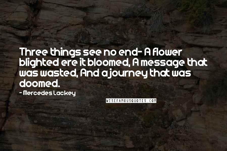 Mercedes Lackey quotes: Three things see no end- A flower blighted ere it bloomed, A message that was wasted, And a journey that was doomed.