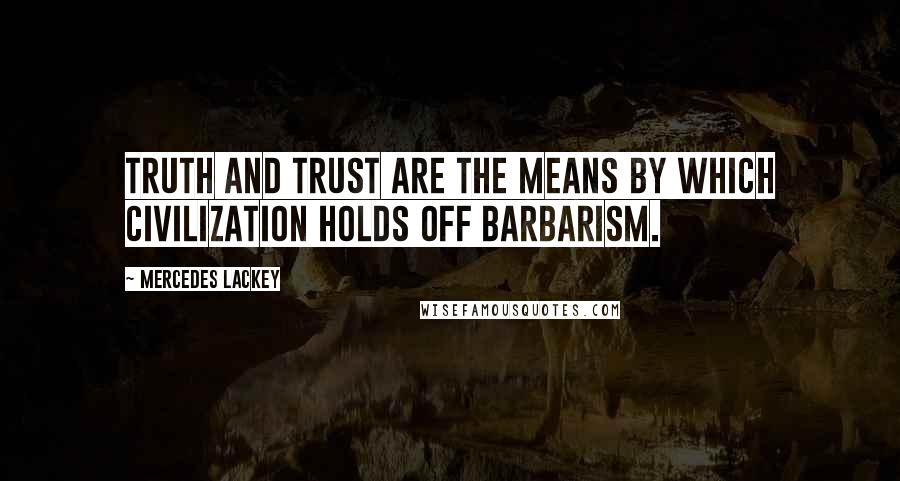 Mercedes Lackey quotes: Truth and trust are the means by which civilization holds off barbarism.