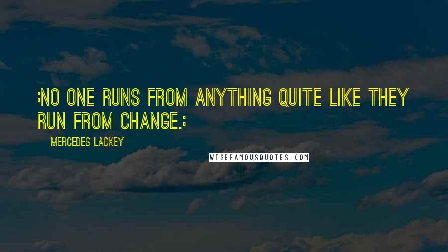 Mercedes Lackey quotes: :No one runs from anything quite like they run from change.: