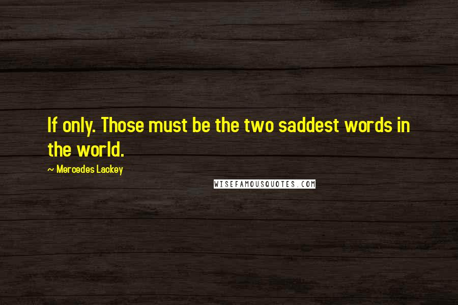 Mercedes Lackey quotes: If only. Those must be the two saddest words in the world.