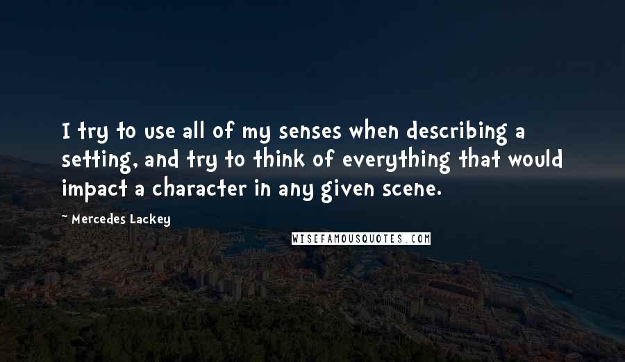 Mercedes Lackey quotes: I try to use all of my senses when describing a setting, and try to think of everything that would impact a character in any given scene.