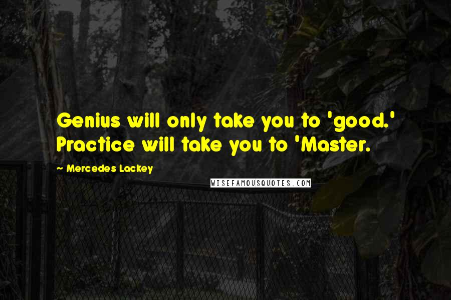 Mercedes Lackey quotes: Genius will only take you to 'good.' Practice will take you to 'Master.