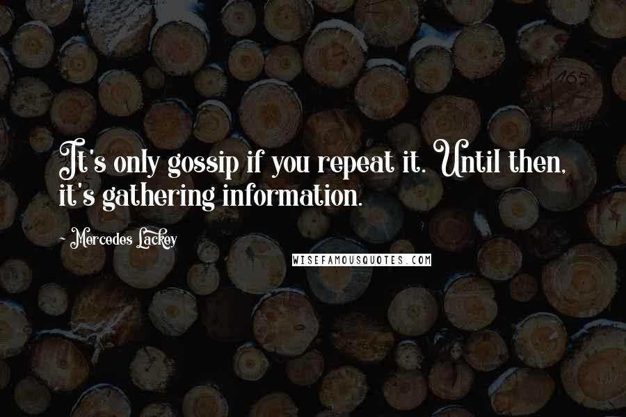 Mercedes Lackey quotes: It's only gossip if you repeat it. Until then, it's gathering information.