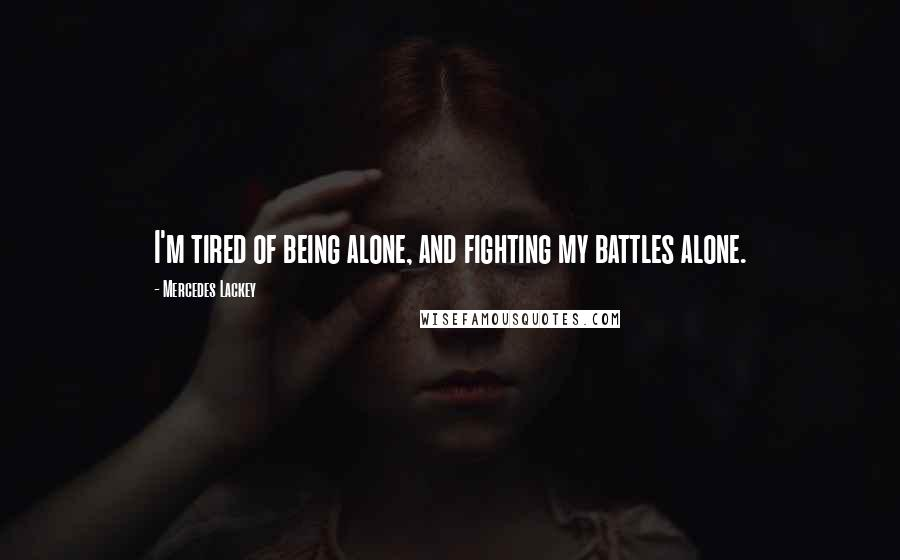 Mercedes Lackey quotes: I'm tired of being alone, and fighting my battles alone.