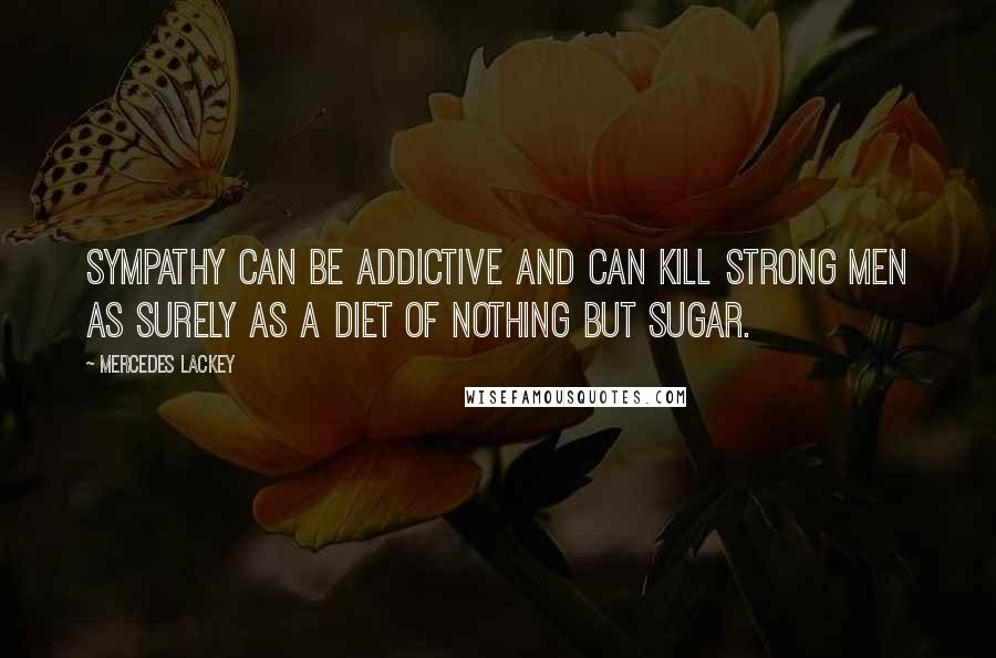 Mercedes Lackey quotes: Sympathy can be addictive and can kill strong men as surely as a diet of nothing but sugar.