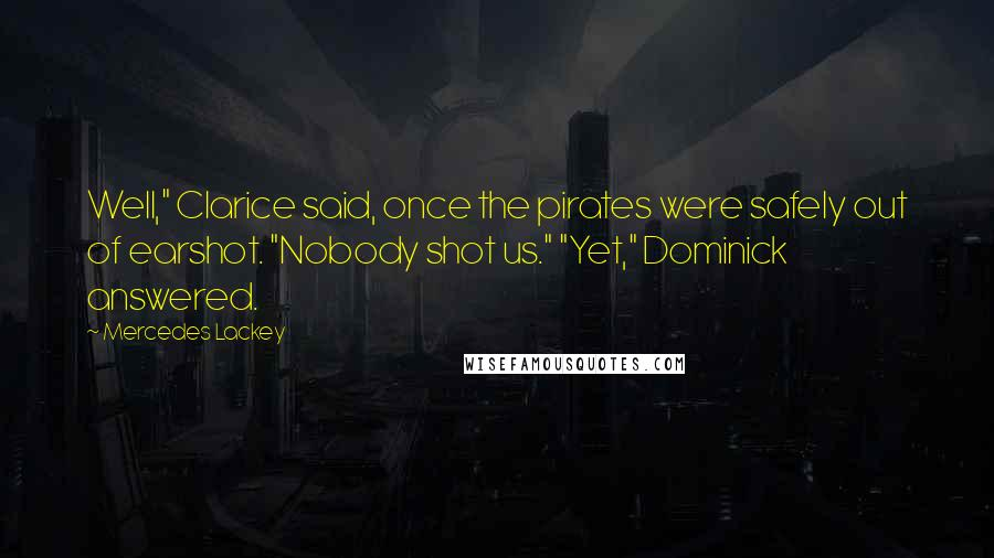 "Mercedes Lackey quotes: Well,"" Clarice said, once the pirates were safely out of earshot. ""Nobody shot us."" ""Yet,"" Dominick answered."