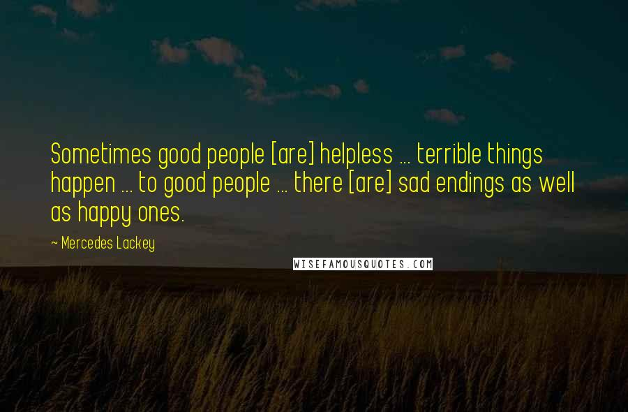 Mercedes Lackey quotes: Sometimes good people [are] helpless ... terrible things happen ... to good people ... there [are] sad endings as well as happy ones.