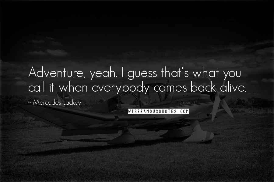 Mercedes Lackey quotes: Adventure, yeah. I guess that's what you call it when everybody comes back alive.