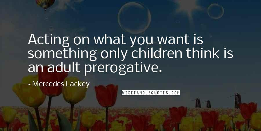 Mercedes Lackey quotes: Acting on what you want is something only children think is an adult prerogative.