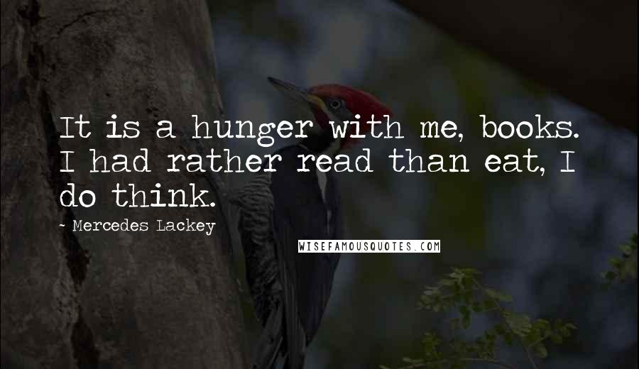 Mercedes Lackey quotes: It is a hunger with me, books. I had rather read than eat, I do think.