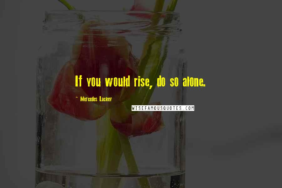 Mercedes Lackey quotes: If you would rise, do so alone.