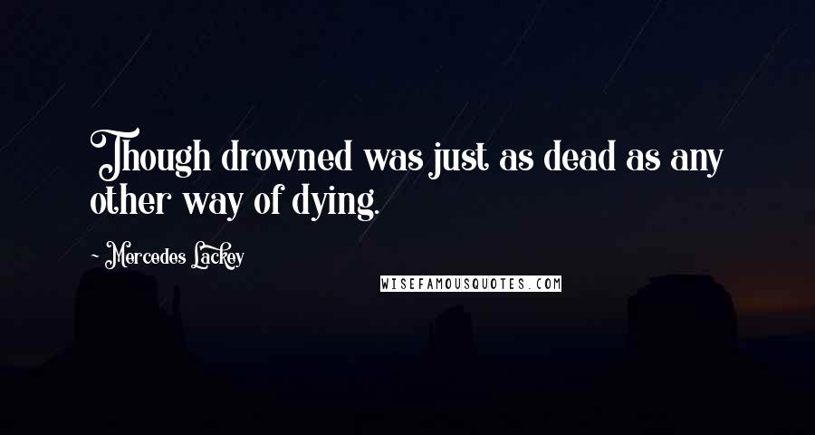 Mercedes Lackey quotes: Though drowned was just as dead as any other way of dying.