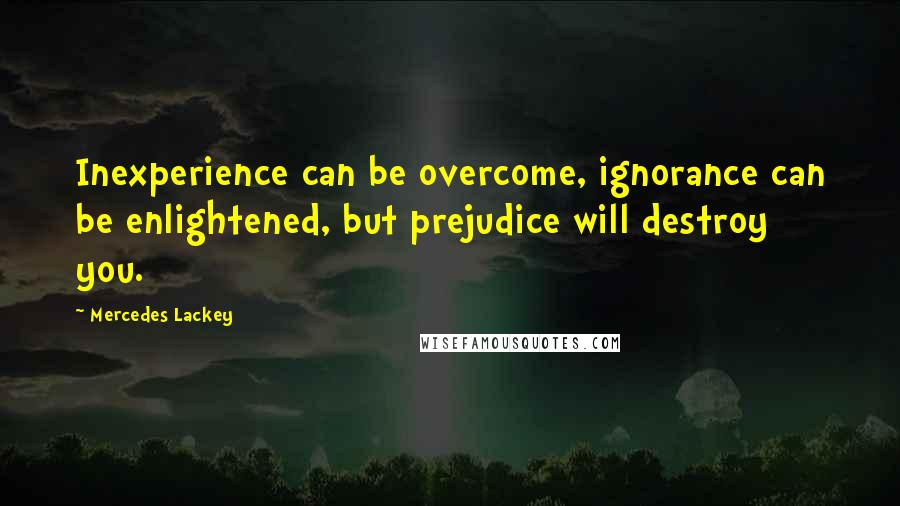 Mercedes Lackey quotes: Inexperience can be overcome, ignorance can be enlightened, but prejudice will destroy you.
