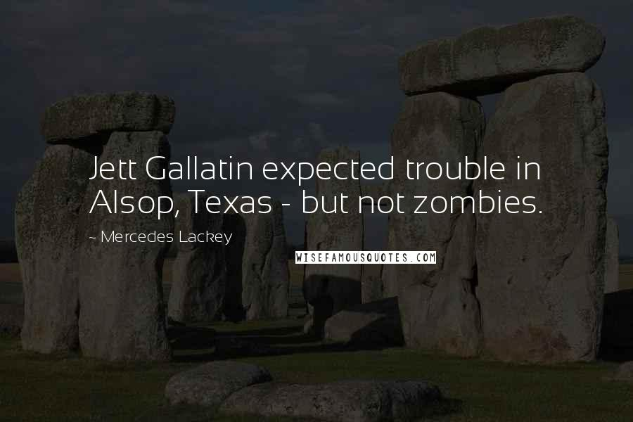 Mercedes Lackey quotes: Jett Gallatin expected trouble in Alsop, Texas - but not zombies.