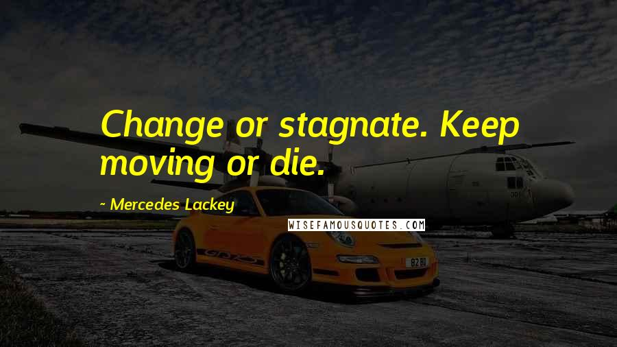Mercedes Lackey quotes: Change or stagnate. Keep moving or die.