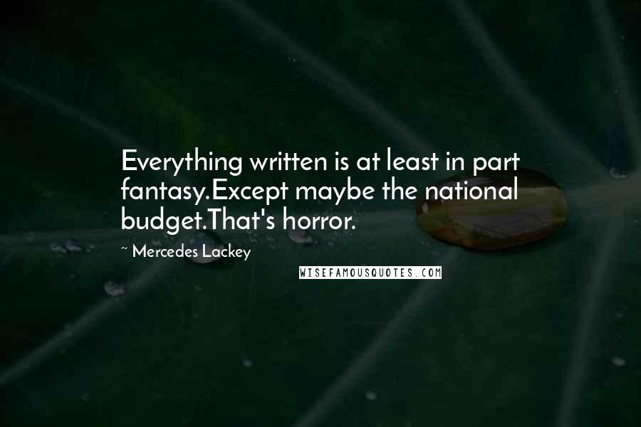 Mercedes Lackey quotes: Everything written is at least in part fantasy.Except maybe the national budget.That's horror.