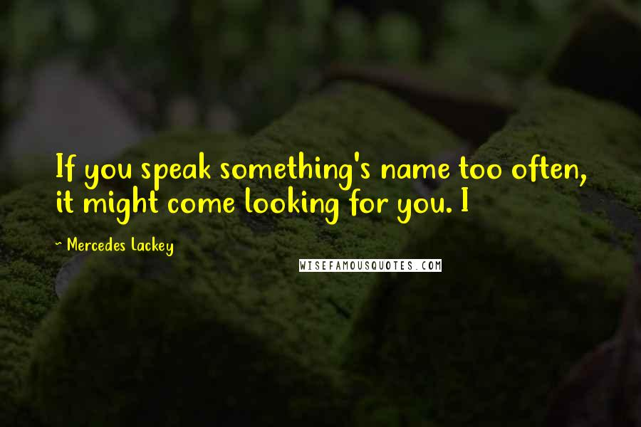 Mercedes Lackey quotes: If you speak something's name too often, it might come looking for you. I