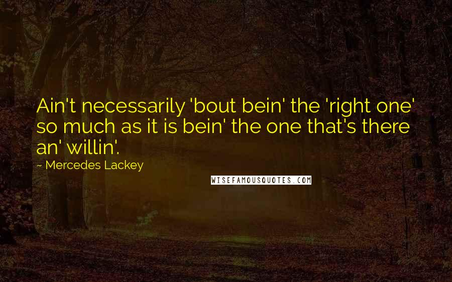 Mercedes Lackey quotes: Ain't necessarily 'bout bein' the 'right one' so much as it is bein' the one that's there an' willin'.