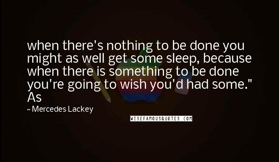 "Mercedes Lackey quotes: when there's nothing to be done you might as well get some sleep, because when there is something to be done you're going to wish you'd had some."" As"