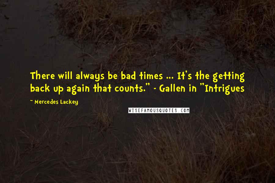 "Mercedes Lackey quotes: There will always be bad times ... It's the getting back up again that counts."" - Gallen in ""Intrigues"
