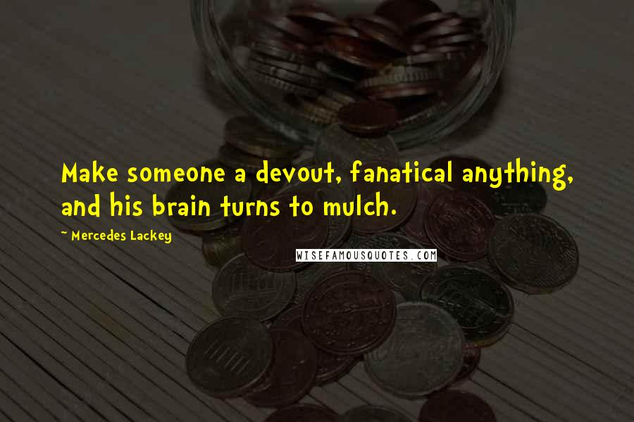Mercedes Lackey quotes: Make someone a devout, fanatical anything, and his brain turns to mulch.
