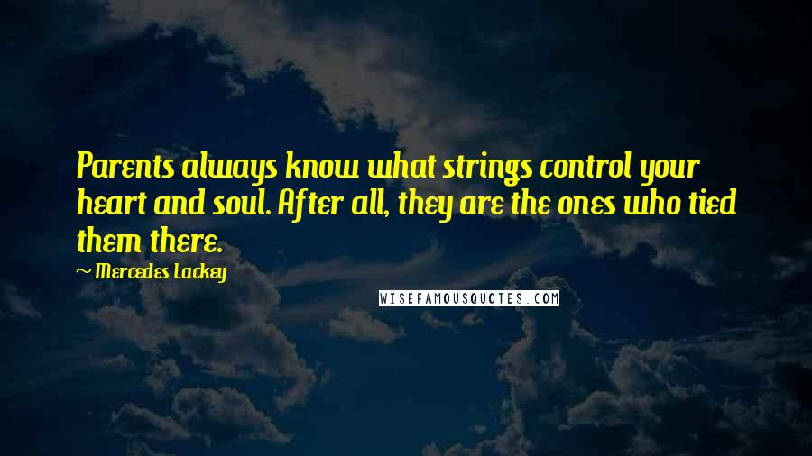 Mercedes Lackey quotes: Parents always know what strings control your heart and soul. After all, they are the ones who tied them there.