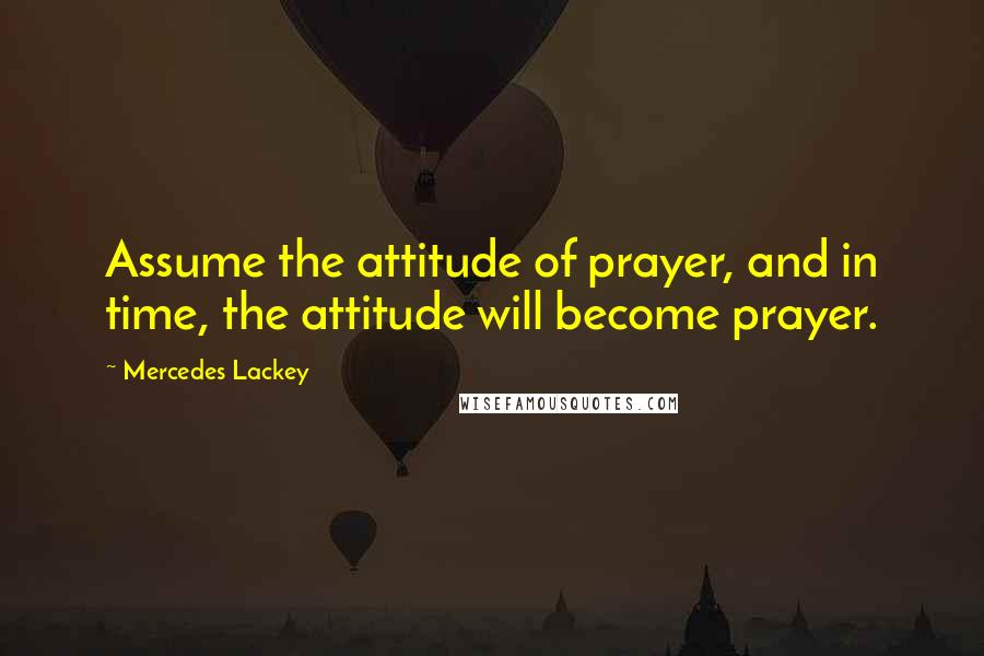 Mercedes Lackey quotes: Assume the attitude of prayer, and in time, the attitude will become prayer.