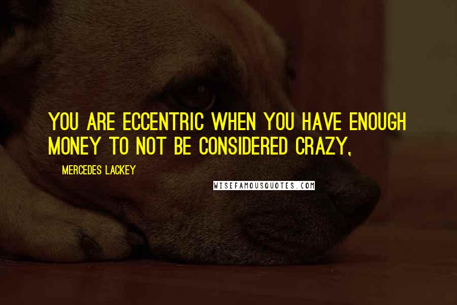 Mercedes Lackey quotes: You are eccentric when you have enough money to not be considered crazy,