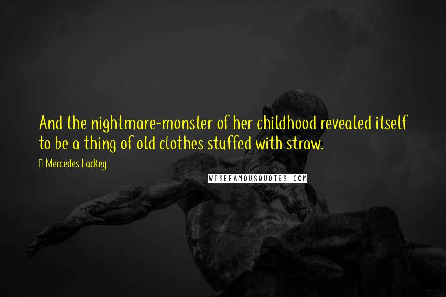 Mercedes Lackey quotes: And the nightmare-monster of her childhood revealed itself to be a thing of old clothes stuffed with straw.