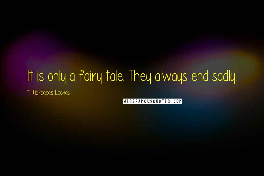 Mercedes Lackey quotes: It is only a fairy tale. They always end sadly.