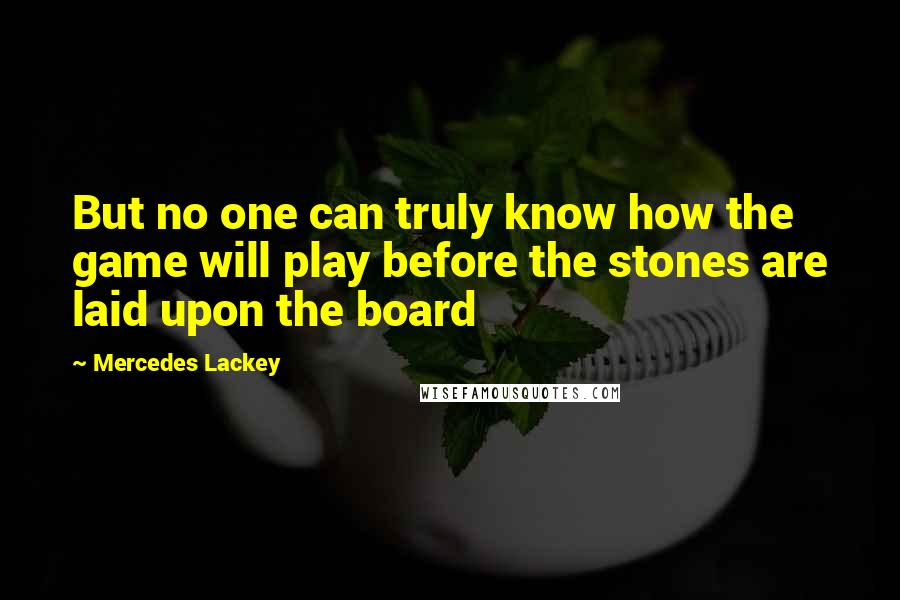 Mercedes Lackey quotes: But no one can truly know how the game will play before the stones are laid upon the board