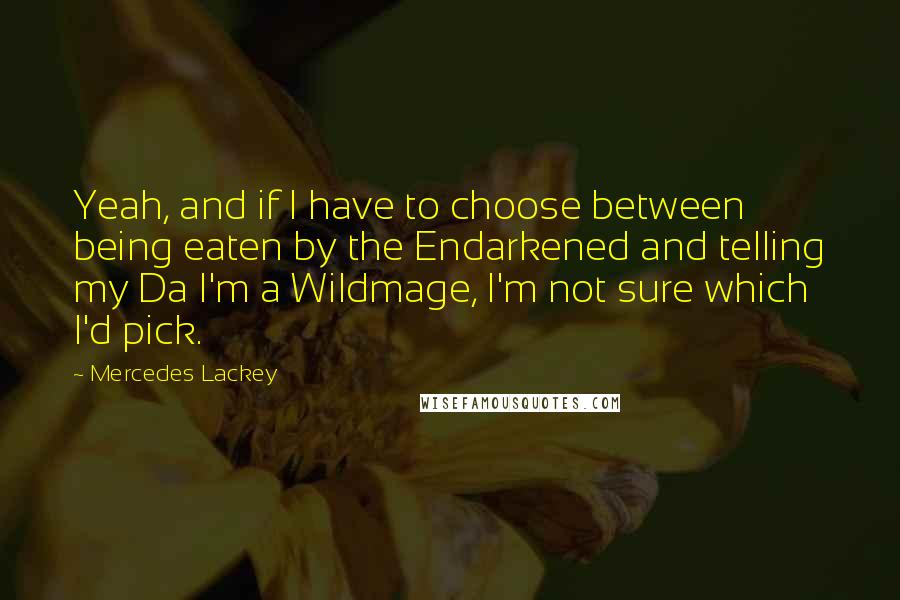 Mercedes Lackey quotes: Yeah, and if I have to choose between being eaten by the Endarkened and telling my Da I'm a Wildmage, I'm not sure which I'd pick.