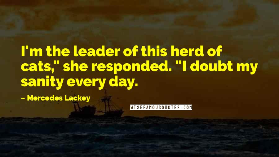 "Mercedes Lackey quotes: I'm the leader of this herd of cats,"" she responded. ""I doubt my sanity every day."